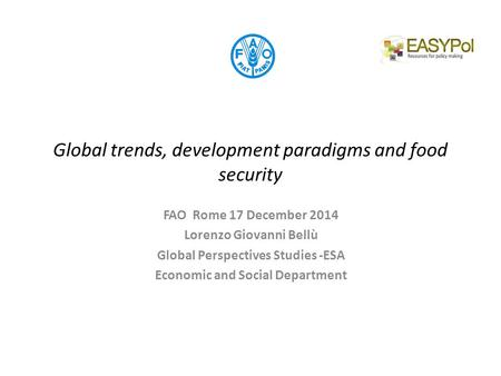 Global trends, development paradigms and food security FAO Rome 17 December 2014 Lorenzo Giovanni Bellù Global Perspectives Studies -ESA Economic and Social.