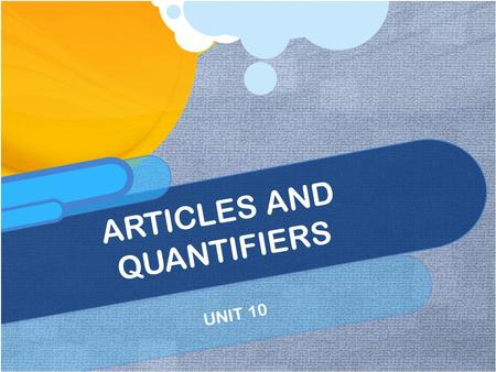 UNIT 10 ARTICLES AND QUANTIFIERS. Indefinite Article, Definite Article, and No Article The indefinite articles A and AN come before singular count nouns.