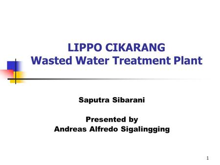 1 LIPPO CIKARANG Wasted Water Treatment Plant Saputra Sibarani Presented by Andreas Alfredo Sigalingging.