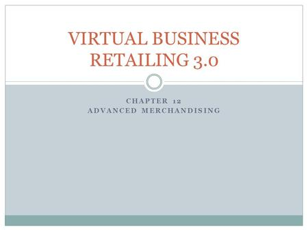 CHAPTER 12 ADVANCED MERCHANDISING VIRTUAL BUSINESS RETAILING 3.0.