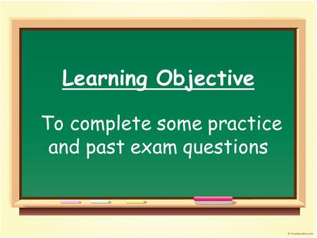 Learning Objective To complete some practice and past exam questions.
