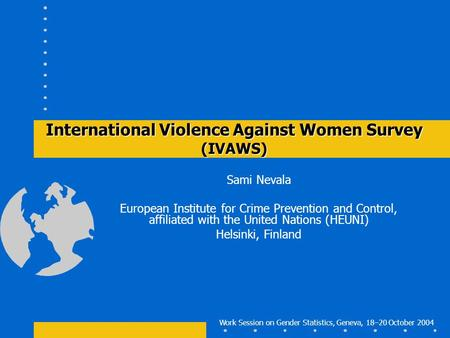 Work Session on Gender Statistics, Geneva, 18–20 October 2004 International Violence Against Women Survey (IVAWS) Sami Nevala European Institute for Crime.
