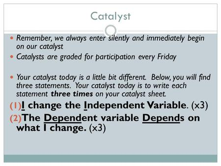 Catalyst Remember, we always enter silently and immediately begin on our catalyst Catalysts are graded for participation every Friday Your catalyst today.