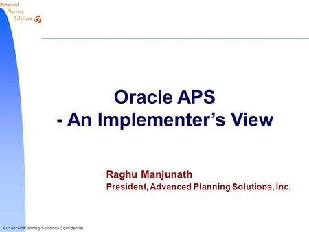 Advanced Planning Solutions Confidential Oracle APS - An Implementer's View Raghu Manjunath President, Advanced Planning Solutions, Inc.