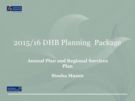 2015/16 DHB Planning Package Annual Plan and Regional Services Plan Stasha Mason.