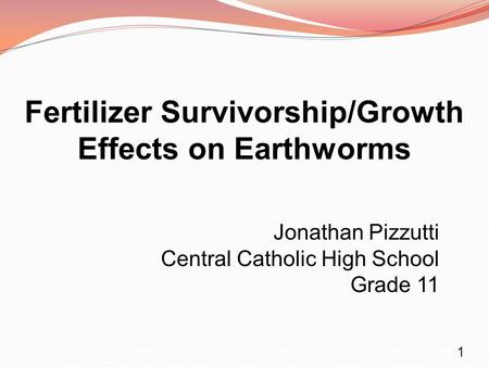 Fertilizer Survivorship/Growth Effects on Earthworms Jonathan Pizzutti Central Catholic High School Grade 11 1.