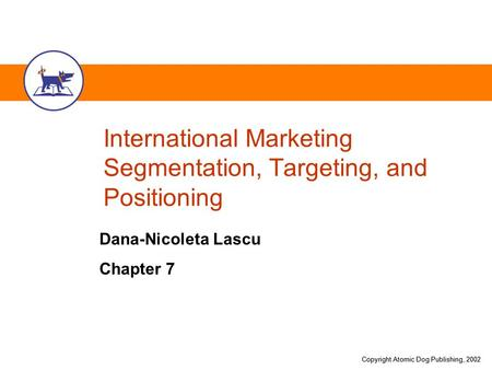 Copyright Atomic Dog Publishing, 2002 International Marketing Segmentation, Targeting, and Positioning Dana-Nicoleta Lascu Chapter 7.