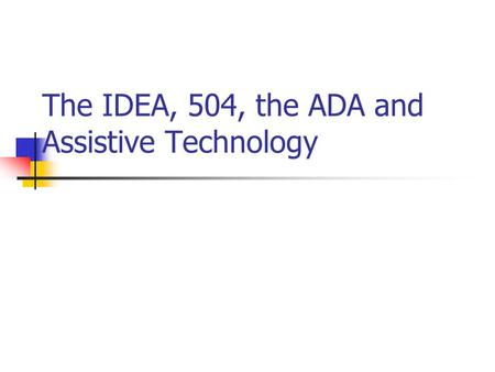The IDEA, 504, the ADA and Assistive Technology. Assistive technology device: Any item, piece of equipment, or product system, whether acquired commercially.