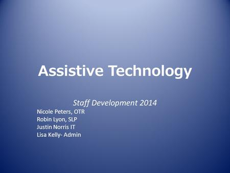 Assistive Technology Staff Development 2014 Nicole Peters, OTR Robin Lyon, SLP Justin Norris IT Lisa Kelly- Admin.