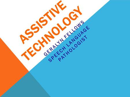 ASSISTIVE TECHNOLOGY GERALYN FELLOWS SPEECH LANGUAGE PATHOLOGIST.