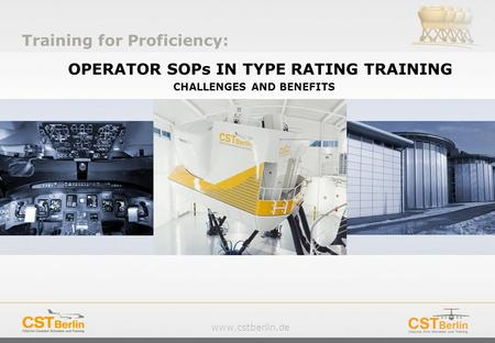 Www.cstberlin.de OPERATOR SOPs IN TYPE RATING TRAINING CHALLENGES AND BENEFITS Training for Proficiency: