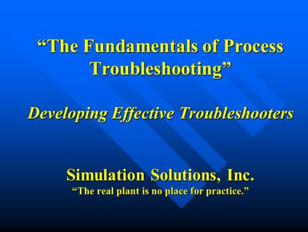 """The Fundamentals of Process Troubleshooting"" Developing Effective Troubleshooters Simulation Solutions, Inc. ""The real plant is no place for practice."""