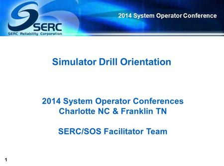 1 2014 System Operator Conference Simulator Drill Orientation 2014 System Operator Conferences Charlotte NC & Franklin TN SERC/SOS Facilitator Team.