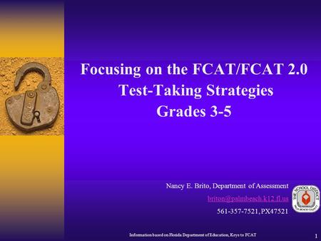 1 Focusing on the FCAT/FCAT 2.0 Test-Taking Strategies Grades 3-5 Nancy E. Brito, Department of Assessment 561-357-7521, PX47521.