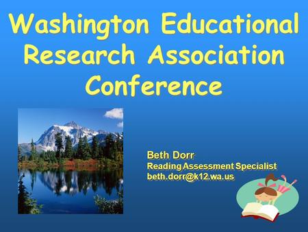 Washington Educational Research Association Conference Washington Educational Research Association Conference Beth Dorr Reading Assessment Specialist