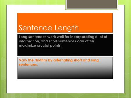 Sentence Length Long sentences work well for incorporating a lot of information, and short sentences can often maximize crucial points. Vary the rhythm.