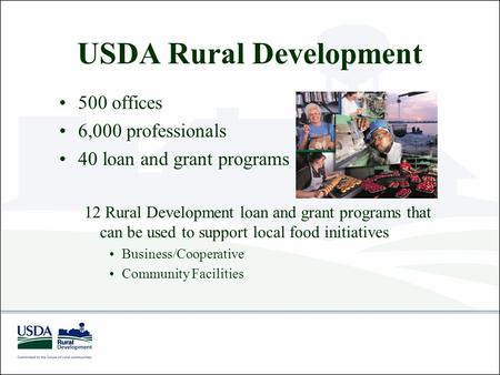 USDA Rural Development 500 offices 6,000 professionals 40 loan and grant programs 12 Rural Development loan and grant programs that can be used to support.