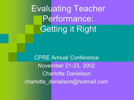 Evaluating Teacher Performance: Getting it Right CPRE Annual Conference November 21-23, 2002 Charlotte Danielson