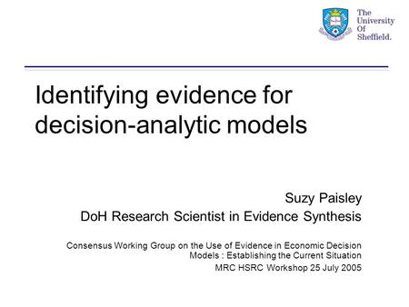 Identifying evidence for decision-analytic models Suzy Paisley DoH Research Scientist in Evidence Synthesis Consensus Working Group on the Use of Evidence.