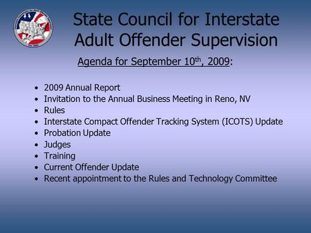 State Council for Interstate Adult Offender Supervision Agenda for September 10 th, 2009: 2009 Annual Report Invitation to the Annual Business Meeting.