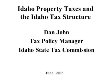 1 Idaho Property Taxes and the Idaho Tax Structure Dan John Tax Policy Manager Idaho State Tax Commission June 2005.