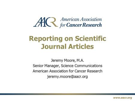 Reporting on Scientific Journal Articles Jeremy Moore, M.A. Senior Manager, Science Communications American Association for Cancer Research