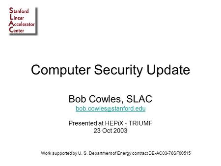 Computer Security Update Bob Cowles, SLAC stanford.edu Presented at HEPiX - TRIUMF 23 Oct 2003 Work supported by U. S. Department of Energy.