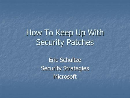 How To Keep Up With Security Patches Eric Schultze Security Strategies Microsoft.