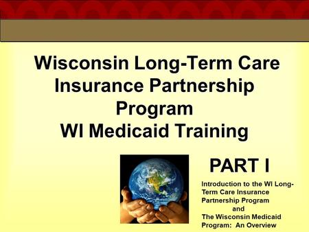 4/19/2017 Wisconsin Long-Term Care Insurance Partnership Program WI Medicaid Training PART I Introduction to the WI Long-Term Care Insurance Partnership.