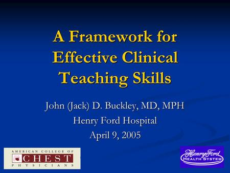 A Framework for Effective Clinical Teaching Skills John (Jack) D. Buckley, MD, MPH Henry Ford Hospital April 9, 2005.