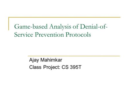 Game-based Analysis of Denial-of- Service Prevention Protocols Ajay Mahimkar Class Project: CS 395T.