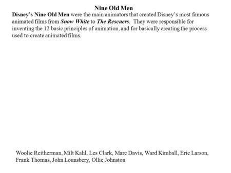 Nine Old Men Disney's Nine Old Men were the main animators that created Disney's most famous animated films from Snow White to The Rescuers. They were.
