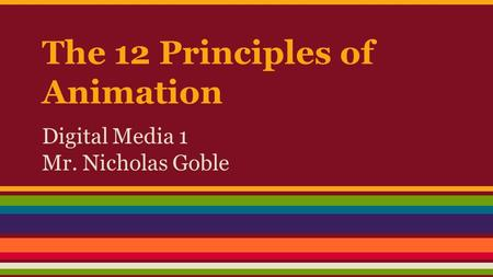 The 12 Principles of Animation Digital Media 1 Mr. Nicholas Goble.