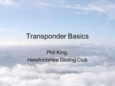 Transponder Basics Phil King, Herefordshire Gliding Club.