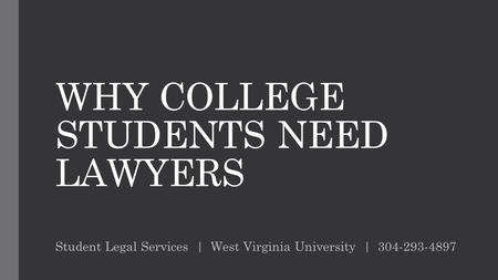 WHY COLLEGE STUDENTS NEED LAWYERS Student Legal Services | West Virginia University | 304-293-4897.