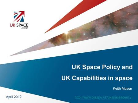 UK Space Policy and UK Capabilities in space April 2012  Keith Mason.