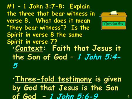 "#1 – 1 John 3:7-8: Explain the three that bear witness in verse 8. What does it mean ""they bear witness""? Is the Spirit in verse 8 the same Spirit in verse."