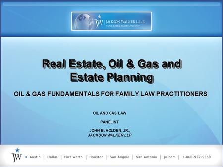 Real Estate, Oil & Gas and Estate Planning OIL & GAS FUNDAMENTALS FOR FAMILY LAW PRACTITIONERS OIL AND GAS LAW PANELIST JOHN B. HOLDEN, JR., JACKSON WALKER.