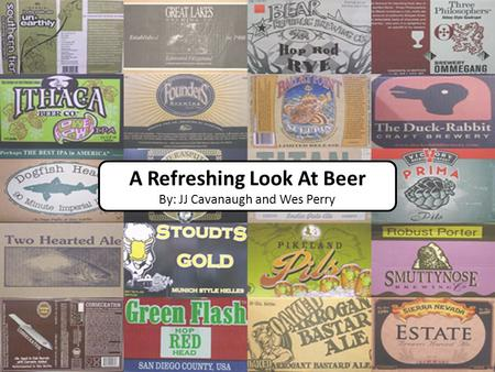 A Refreshing Look At Beer By: JJ Cavanaugh and Wes Perry.