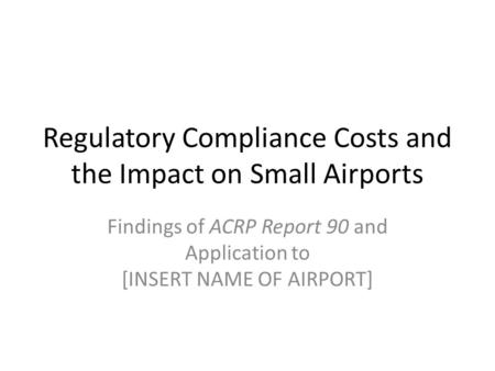 Regulatory Compliance Costs and the Impact on Small Airports Findings of ACRP Report 90 and Application to [INSERT NAME OF AIRPORT]