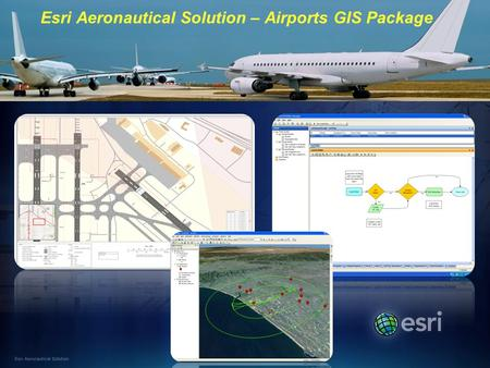 Esri Aeronautical Solution Esri Aeronautical Solution – Airports GIS Package.