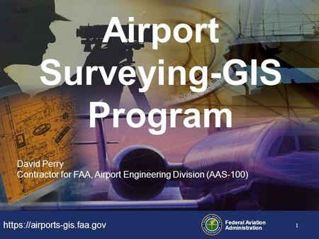 Https://airports-gis.faa.gov Federal Aviation Administration 1 Airport Surveying-GIS Program David Perry Contractor for FAA, Airport Engineering Division.