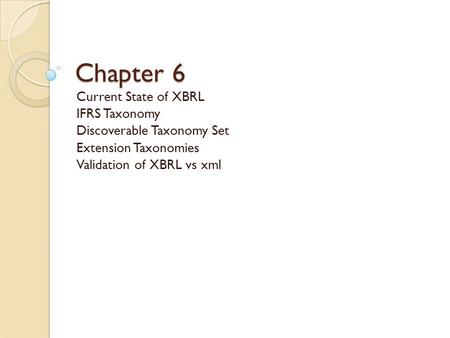 Chapter 6 Current State of XBRL IFRS Taxonomy Discoverable Taxonomy Set Extension Taxonomies Validation of XBRL vs xml.