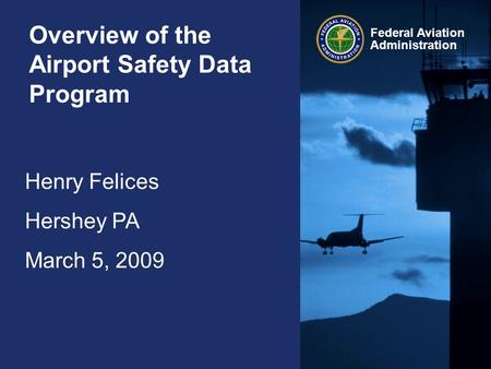 Henry Felices Hershey PA March 5, 2009 Federal Aviation Administration Overview of the Airport Safety Data Program.
