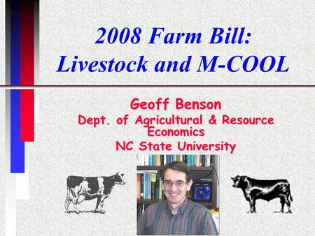 2008 Farm Bill: Livestock and M-COOL Geoff Benson Dept. of Agricultural & Resource Economics NC State University.