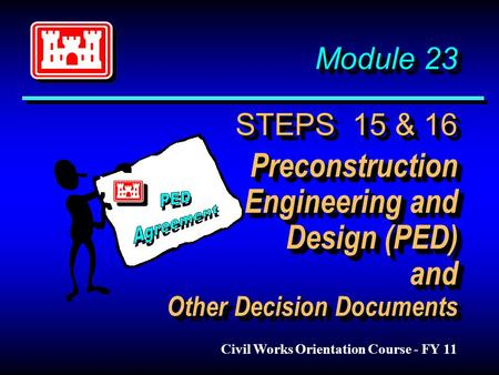 Module 23 STEPS 15 & 16 Preconstruction Engineering and Design (PED) and Other Decision Documents Civil Works Orientation Course - FY 11.