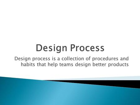Design process is a collection of procedures and habits that help teams design better products.