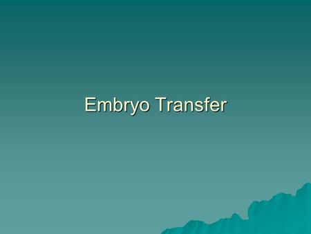 Embryo Transfer.  embryo is collected from a donor female and then transferred into a recipient female where the embryo completes its development. 