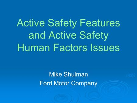 Active Safety Features and Active Safety Human Factors Issues Mike Shulman Ford Motor Company.