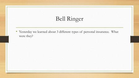 Bell Ringer Yesterday we learned about 3 different types of personal insurance. What were they?